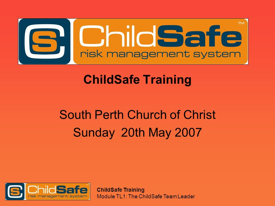 ChildSafe Training Module TL1: The ChildSafe Team Leader ChildSafe Training South Perth Church of Christ Sunday 20th May 2007