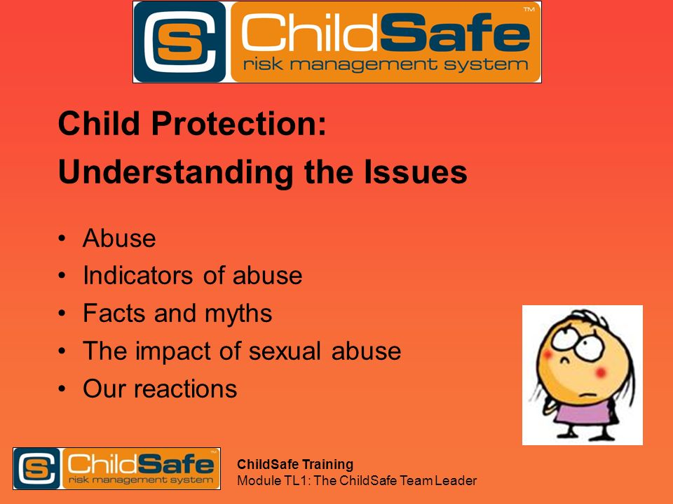 ChildSafe Training Module TL1: The ChildSafe Team Leader Child Protection: Understanding the Issues Abuse Indicators of abuse Facts and myths The impa
