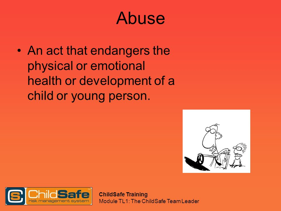 ChildSafe Training Module TL1: The ChildSafe Team Leader Abuse An act that endangers the physical or emotional health or development of a child or you
