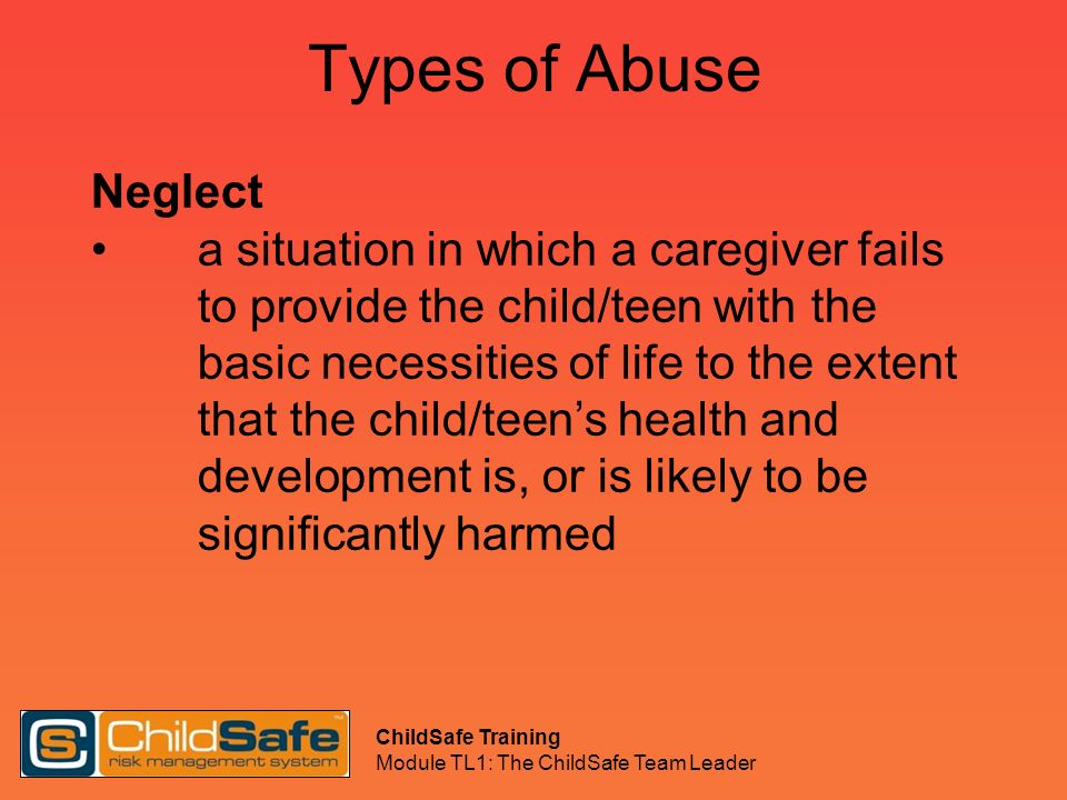 ChildSafe Training Module TL1: The ChildSafe Team Leader Types of Abuse Neglect a situation in which a caregiver fails to provide the child/teen with