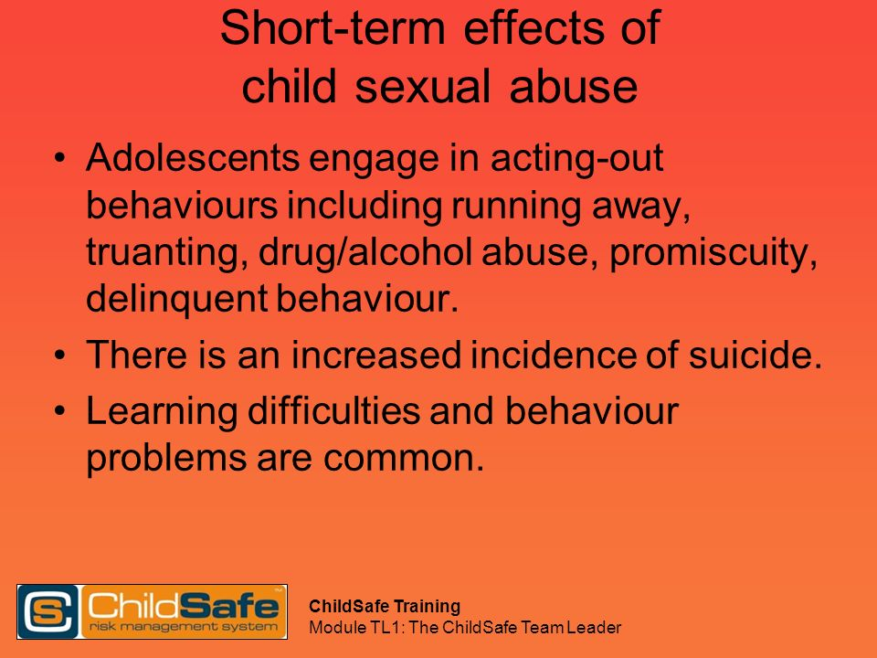 ChildSafe Training Module TL1: The ChildSafe Team Leader Short-term effects of child sexual abuse Adolescents engage in acting-out behaviours includin
