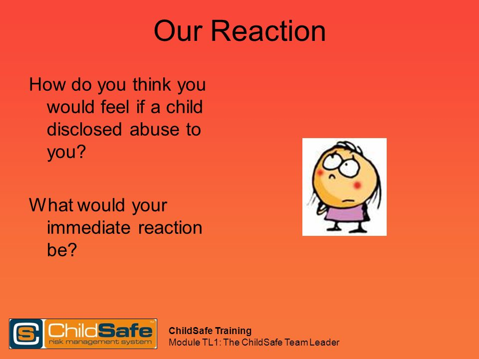 ChildSafe Training Module TL1: The ChildSafe Team Leader Our Reaction How do you think you would feel if a child disclosed abuse to you? What would yo