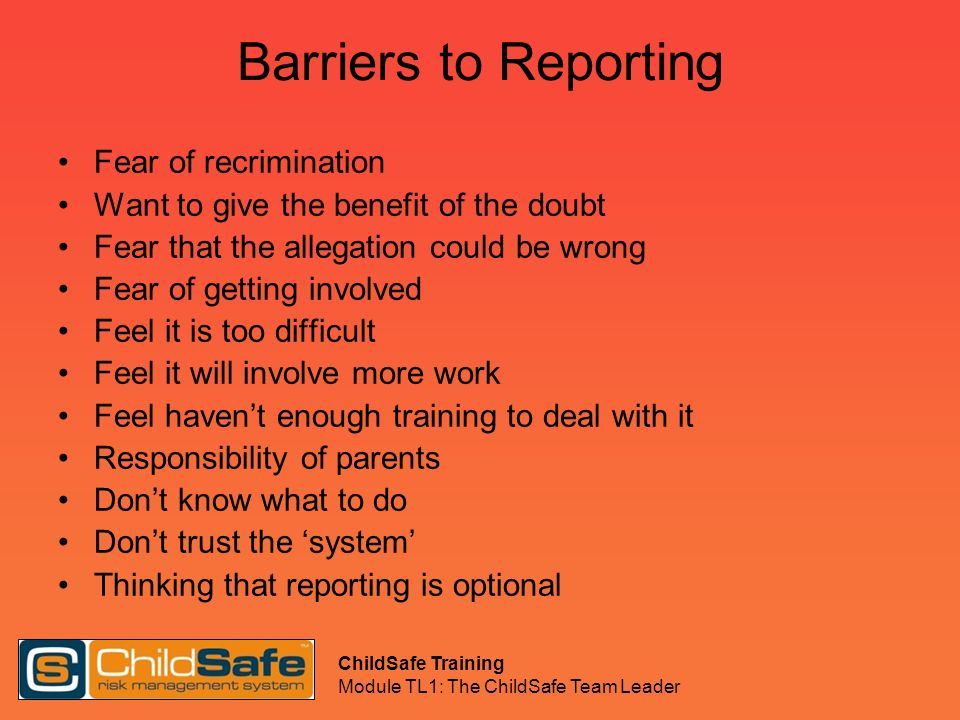 ChildSafe Training Module TL1: The ChildSafe Team Leader Barriers to Reporting Fear of recrimination Want to give the benefit of the doubt Fear that t