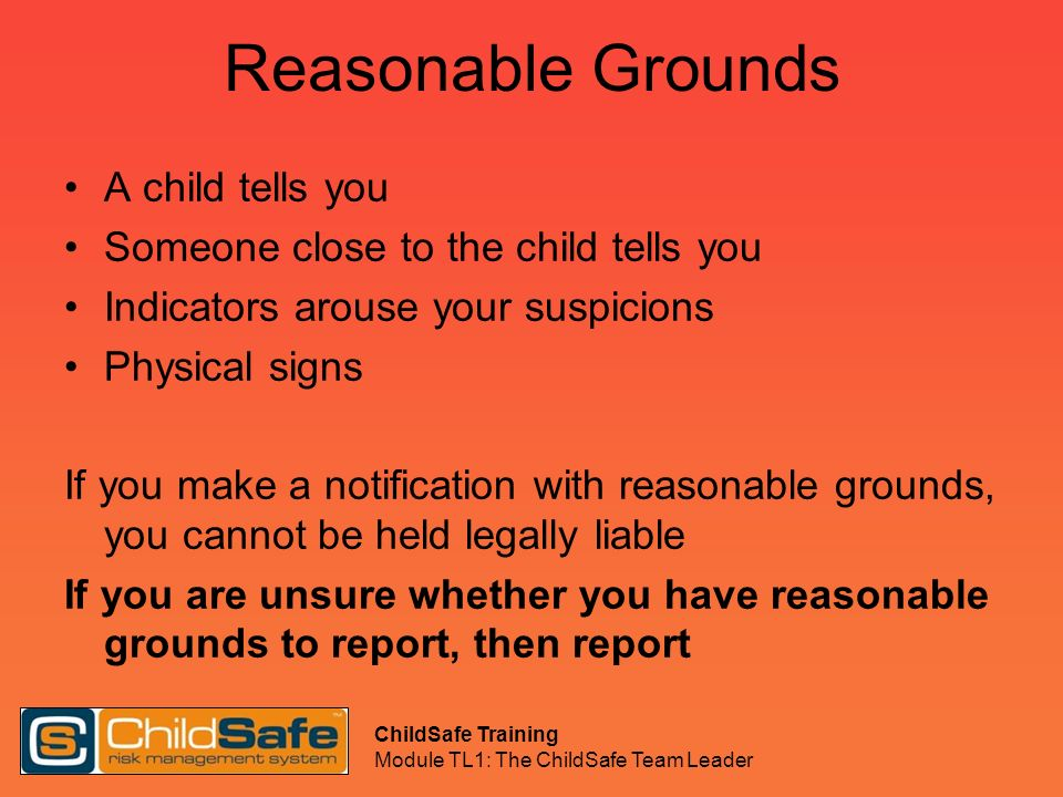 ChildSafe Training Module TL1: The ChildSafe Team Leader Reasonable Grounds A child tells you Someone close to the child tells you Indicators arouse y