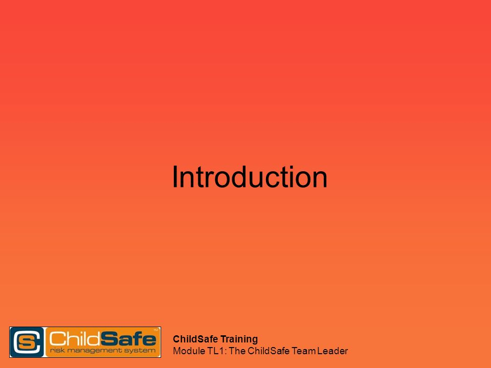 ChildSafe Training Module TL1: The ChildSafe Team Leader Introducing ChildSafe Why do we want to implement Childsafe.