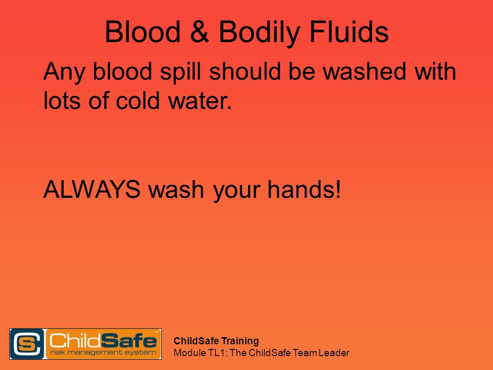 ChildSafe Training Module TL1: The ChildSafe Team Leader Blood & Bodily Fluids Any blood spill should be washed with lots of cold water. ALWAYS wash y