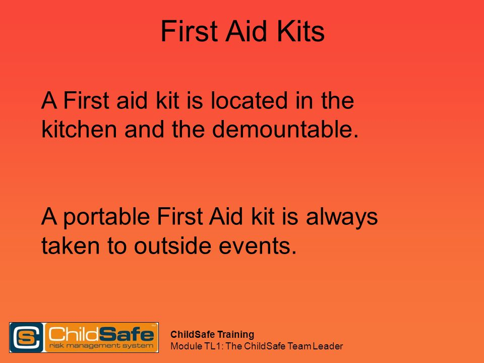 ChildSafe Training Module TL1: The ChildSafe Team Leader First Aid Kits A First aid kit is located in the kitchen and the demountable. A portable Firs