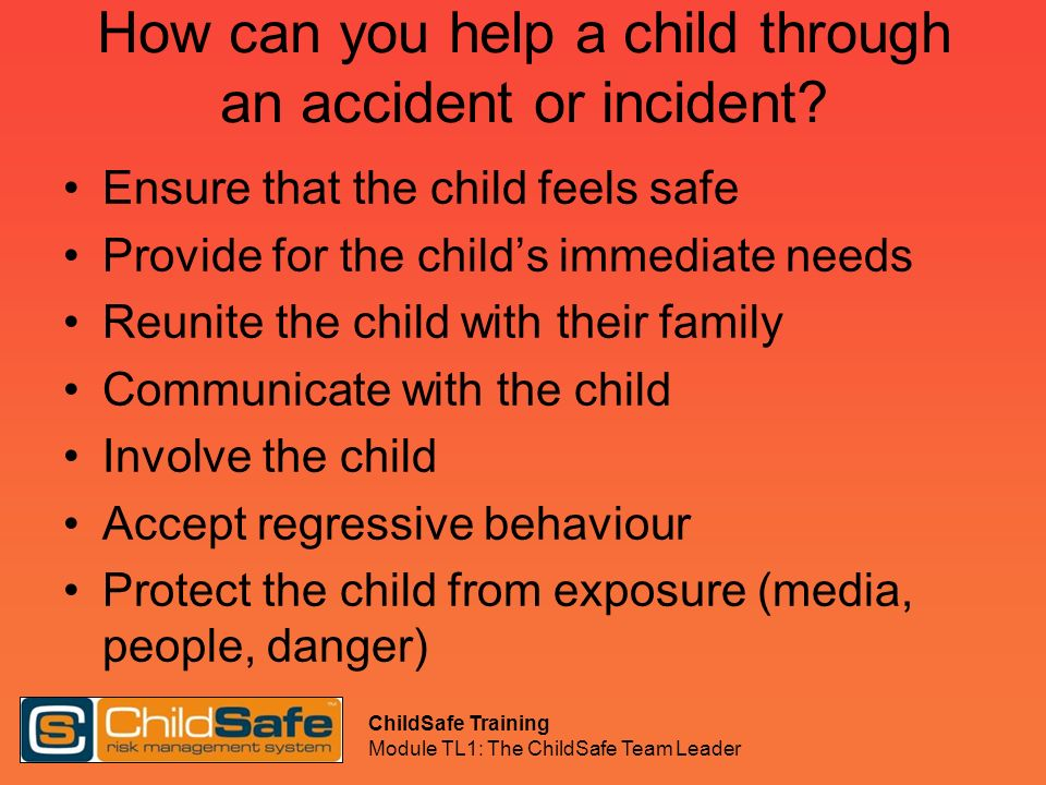 ChildSafe Training Module TL1: The ChildSafe Team Leader How can you help a child through an accident or incident? Ensure that the child feels safe Pr