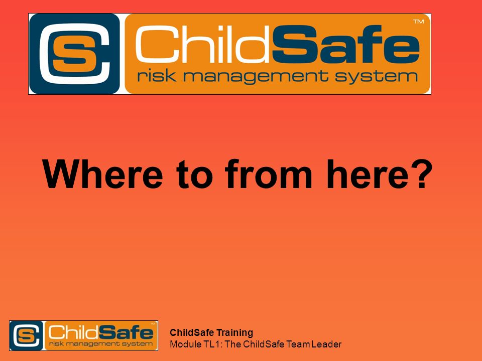 ChildSafe Training Module TL1: The ChildSafe Team Leader Where to from here?