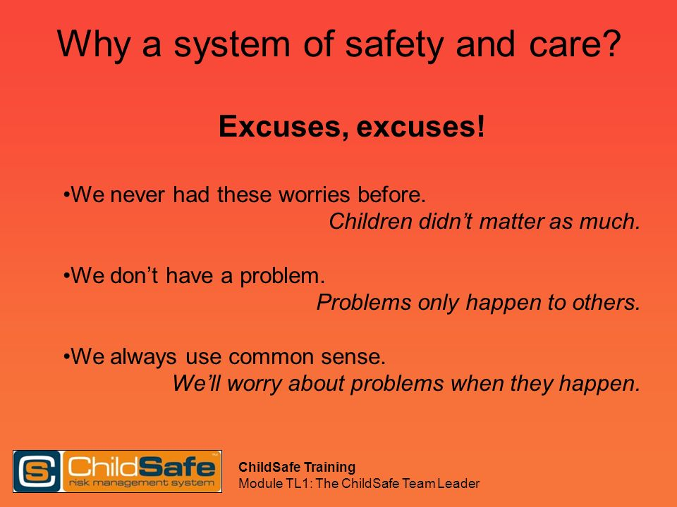 ChildSafe Training Module TL1: The ChildSafe Team Leader Why a system of safety and care? Excuses, excuses! We never had these worries before. Childre