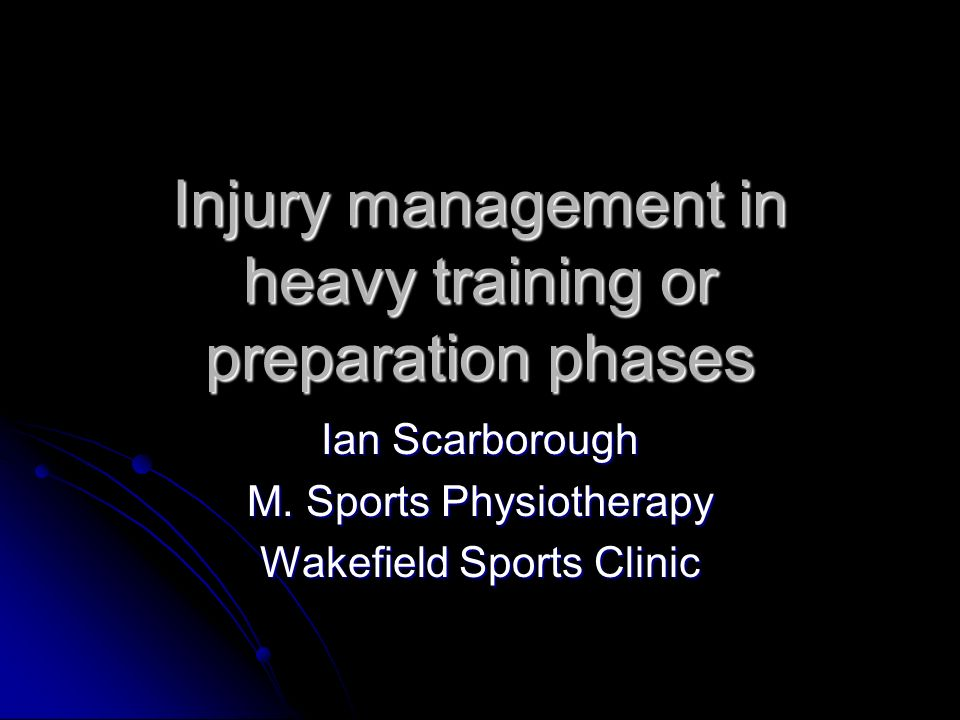 Injury management in heavy training or preparation phases Ian Scarborough M. Sports Physiotherapy Wakefield Sports Clinic