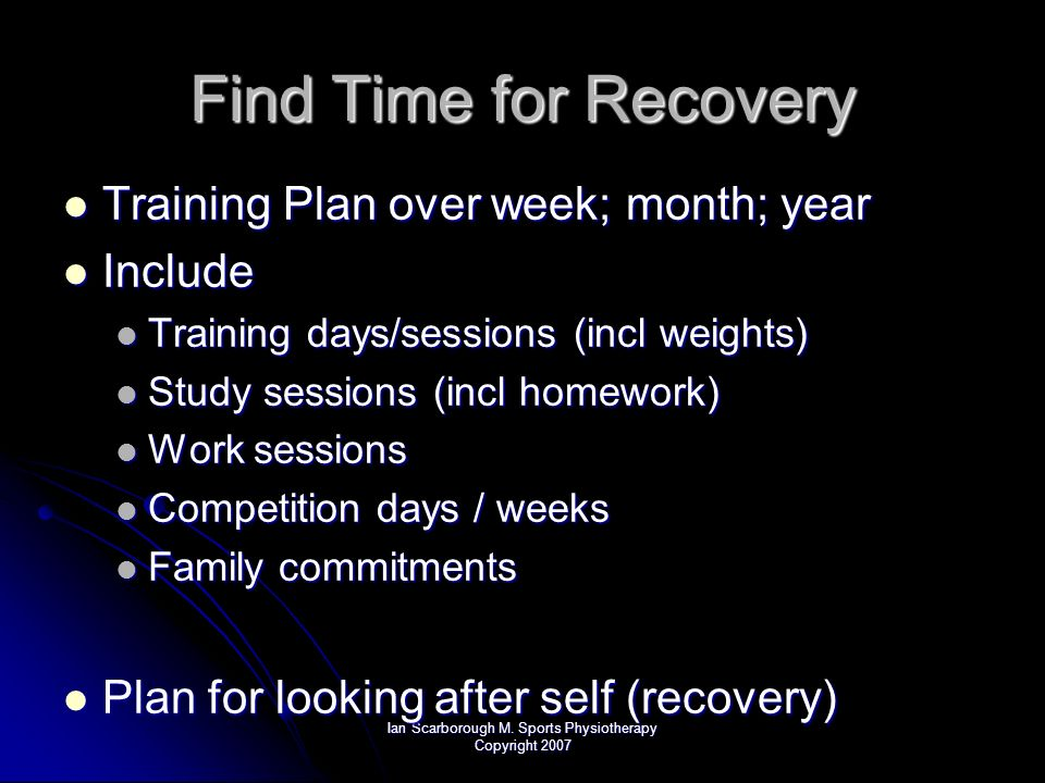 Ian Scarborough M. Sports Physiotherapy Copyright 2007 Find Time for Recovery Training Plan over week; month; year Training Plan over week; month; yea