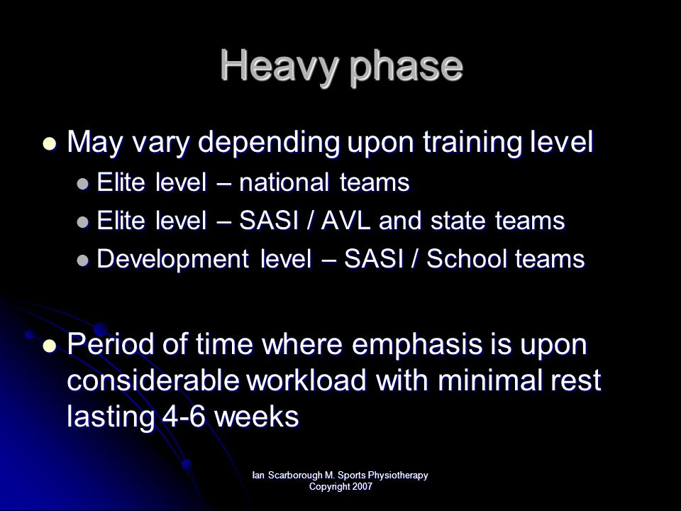 Ian Scarborough M. Sports Physiotherapy Copyright 2007 Heavy phase May vary depending upon training level May vary depending upon training level Elite