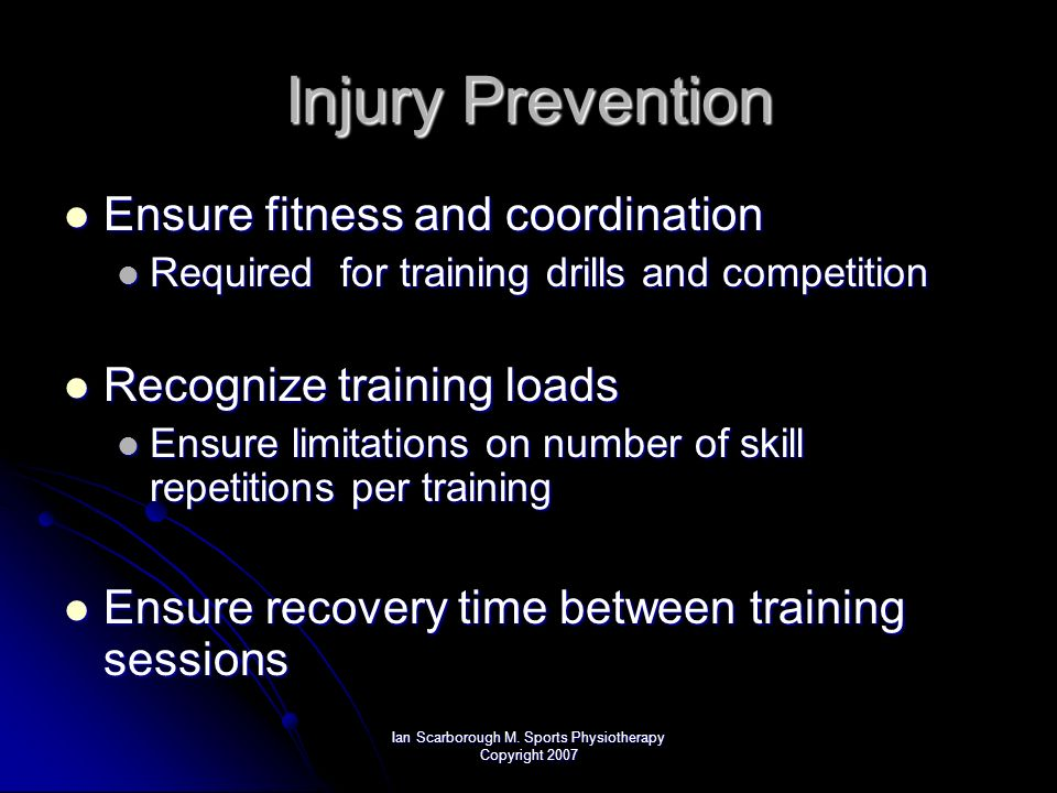 Ian Scarborough M. Sports Physiotherapy Copyright 2007 Injury Prevention Ensure fitness and coordination Ensure fitness and coordination Required for