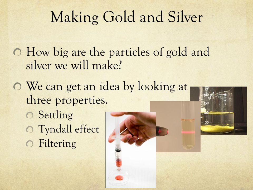 Making Gold and Silver How big are the particles of gold and silver we will make? We can get an idea by looking at three properties. Settling Tyndall