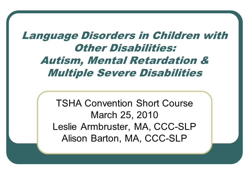 Language Disorders in Children with Other Disabilities: Autism, Mental Retardation & Multiple Severe Disabilities TSHA Convention Short Course March 2