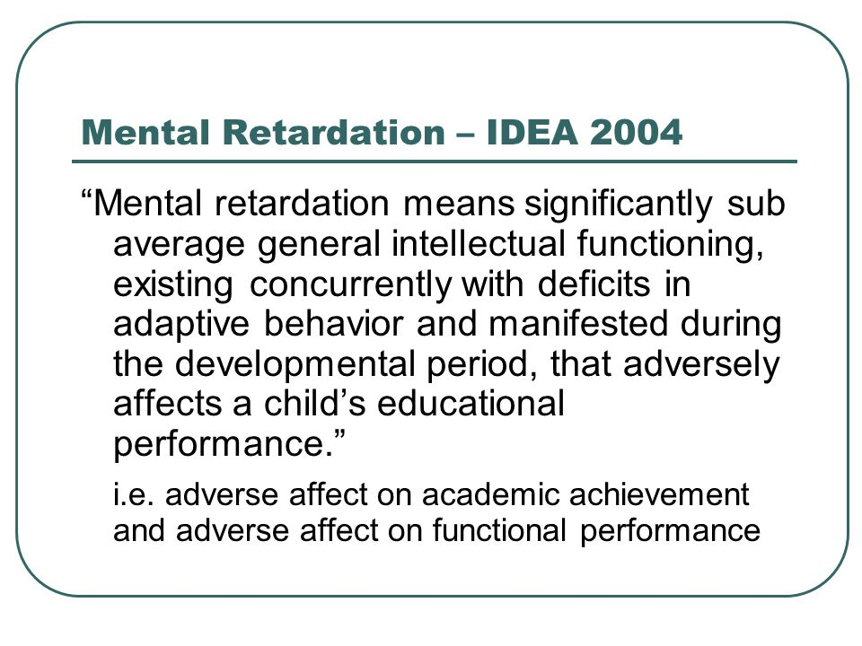 Mental Retardation – IDEA 2004 Mental retardation means significantly sub average general intellectual functioning, existing concurrently with deficit