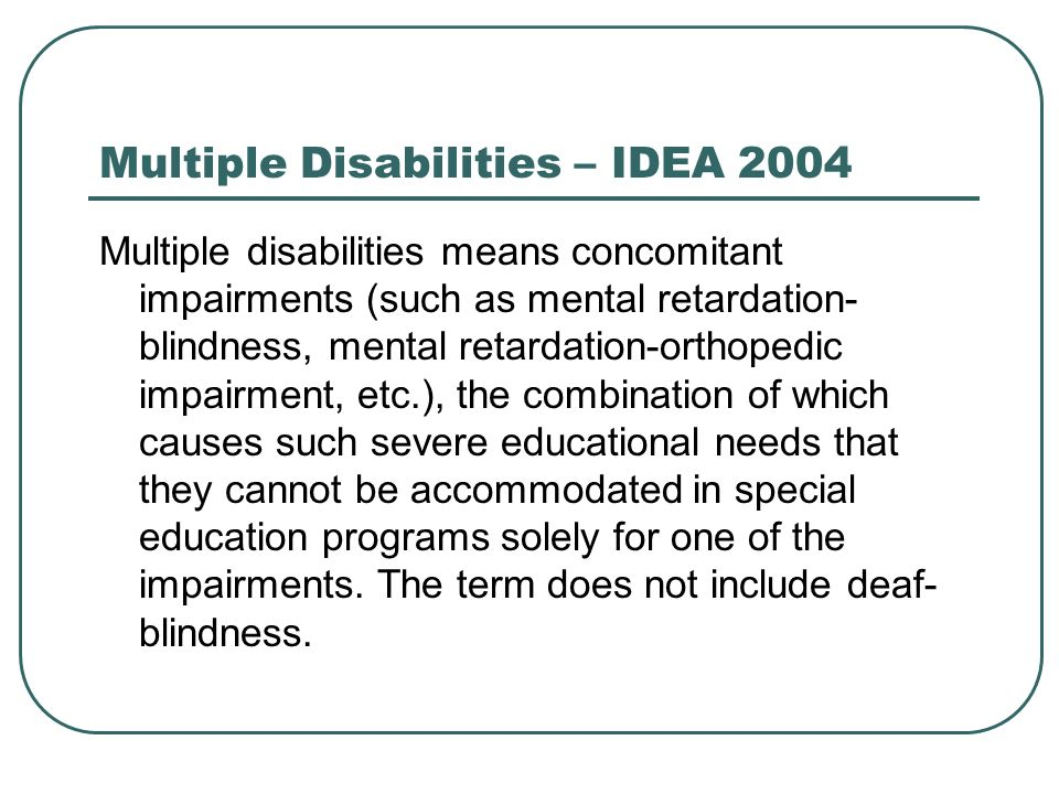 Multiple Disabilities – IDEA 2004 Multiple disabilities means concomitant impairments (such as mental retardation- blindness, mental retardation-ortho