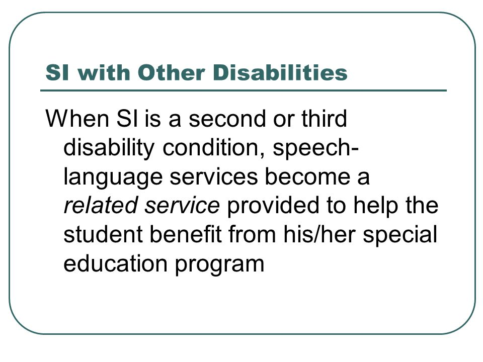 SI with Other Disabilities When SI is a second or third disability condition, speech- language services become a related service provided to help the