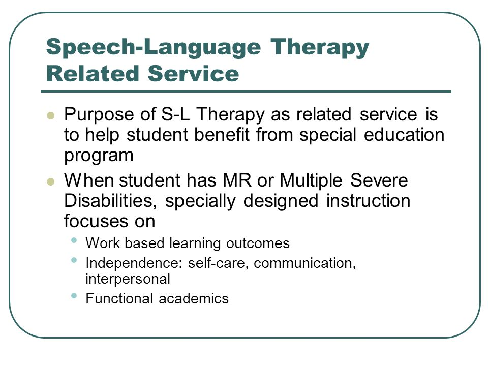 Speech-Language Therapy Related Service Purpose of S-L Therapy as related service is to help student benefit from special education program When stude