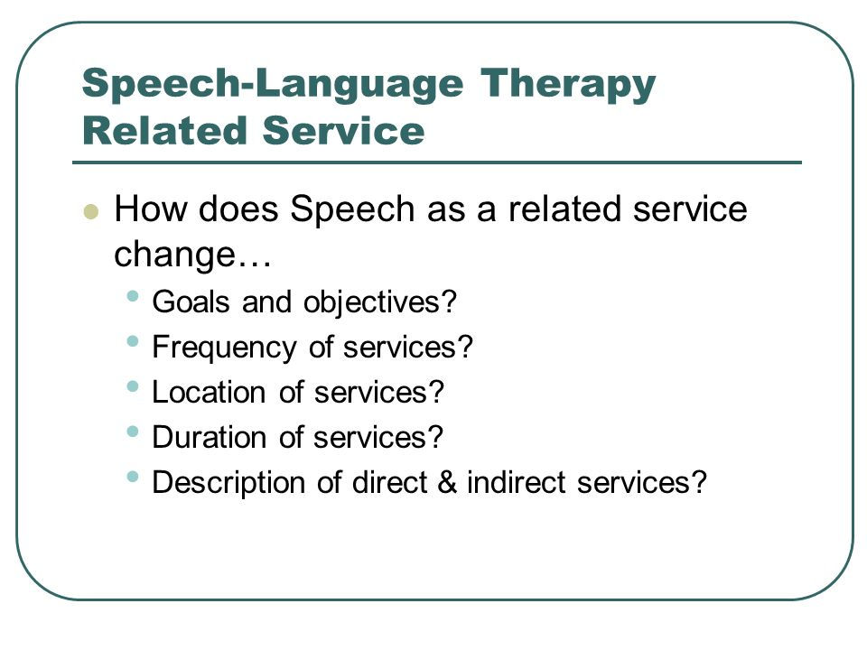 Speech-Language Therapy Related Service How does Speech as a related service change… Goals and objectives? Frequency of services? Location of services