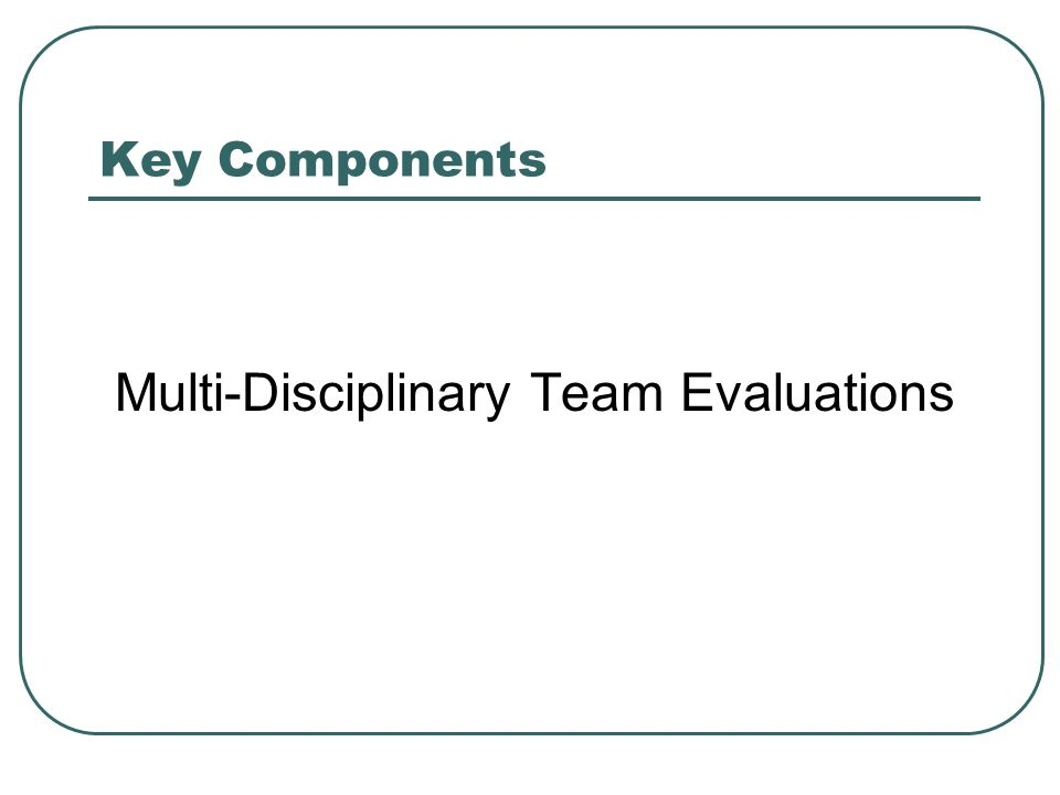 Key Components Multi-Disciplinary Team Evaluations