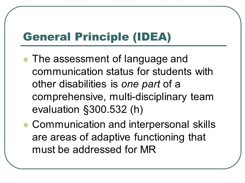 General Principle (IDEA) The assessment of language and communication status for students with other disabilities is one part of a comprehensive, mult