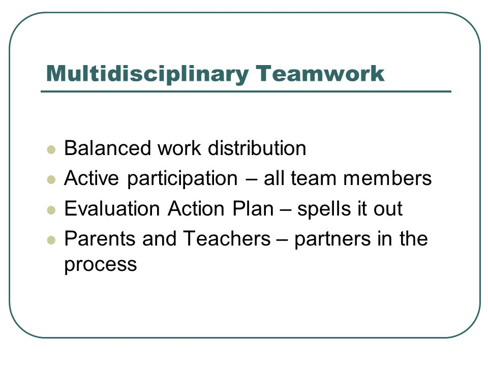 Multidisciplinary Teamwork Balanced work distribution Active participation – all team members Evaluation Action Plan – spells it out Parents and Teach