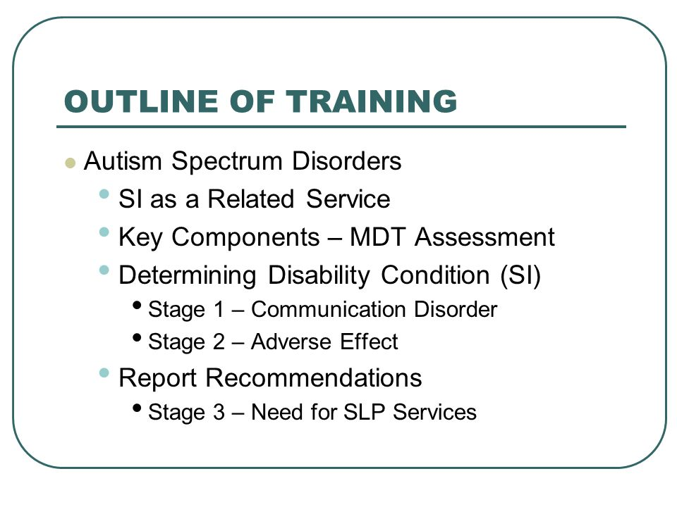 OUTLINE OF TRAINING Autism Spectrum Disorders SI as a Related Service Key Components – MDT Assessment Determining Disability Condition (SI) Stage 1 –