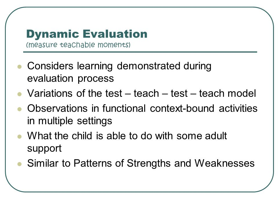 Dynamic Evaluation (measure teachable moments) Considers learning demonstrated during evaluation process Variations of the test – teach – test – teach
