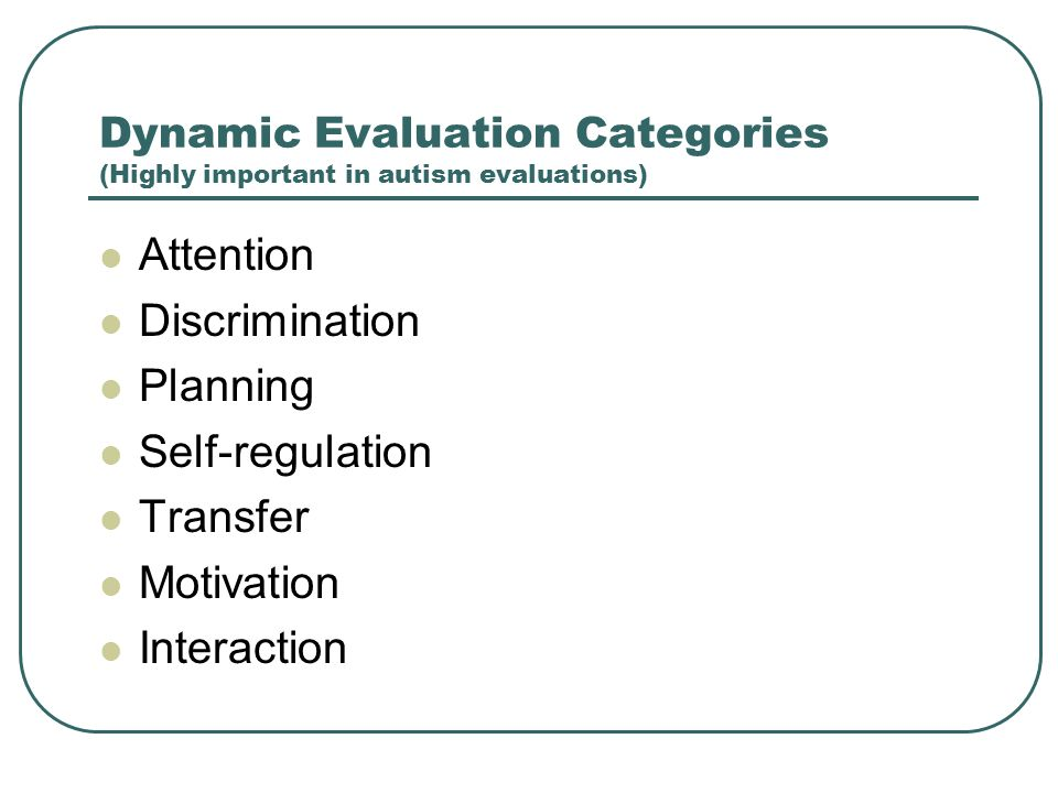 Dynamic Evaluation Categories (Highly important in autism evaluations) Attention Discrimination Planning Self-regulation Transfer Motivation Interacti