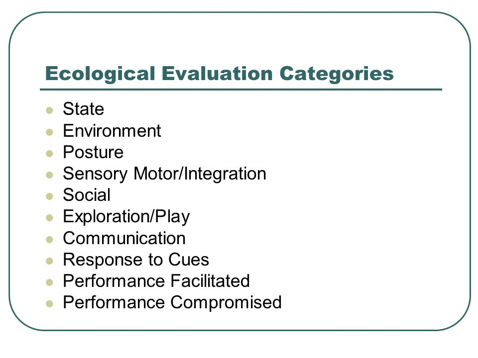 Ecological Evaluation Categories State Environment Posture Sensory Motor/Integration Social Exploration/Play Communication Response to Cues Performanc
