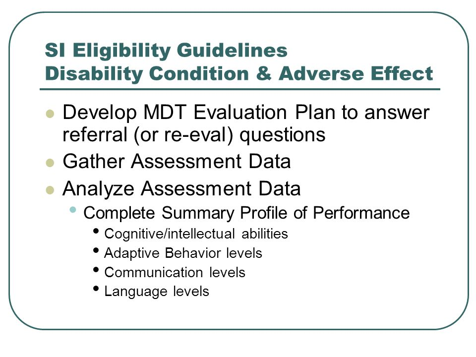 SI Eligibility Guidelines Disability Condition & Adverse Effect Develop MDT Evaluation Plan to answer referral (or re-eval) questions Gather Assessmen