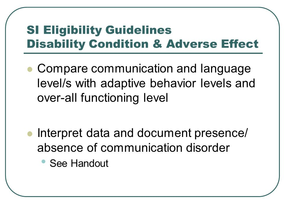 SI Eligibility Guidelines Disability Condition & Adverse Effect Compare communication and language level/s with adaptive behavior levels and over-all