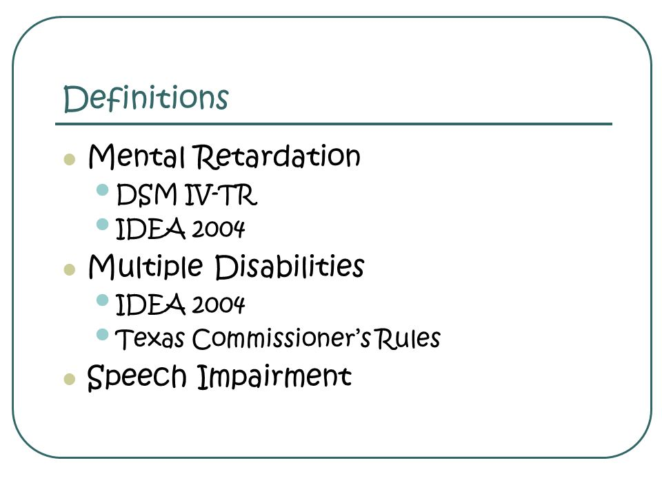 Mental Retardation – DSM-IV-TR Significantly sub average general intellectual functioning AND significant limitations in adaptive functioning in at least two areas: Communication, self-care, home living, social/ interpersonal skills, self-direction, functional academic skills, work, leisure, health, safety Presenting symptoms are in the areas of adaptive functioning