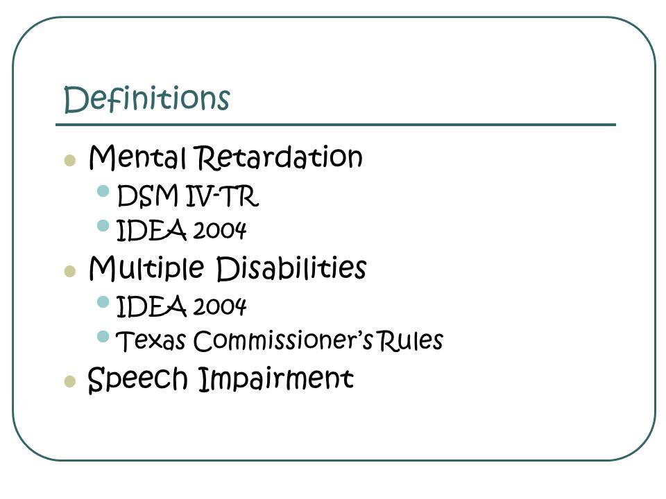 Definitions Mental Retardation DSM IV-TR IDEA 2004 Multiple Disabilities IDEA 2004 Texas Commissioners Rules Speech Impairment