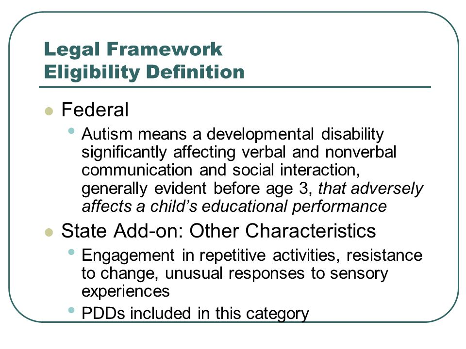 Legal Framework Eligibility Definition Federal Autism means a developmental disability significantly affecting verbal and nonverbal communication and