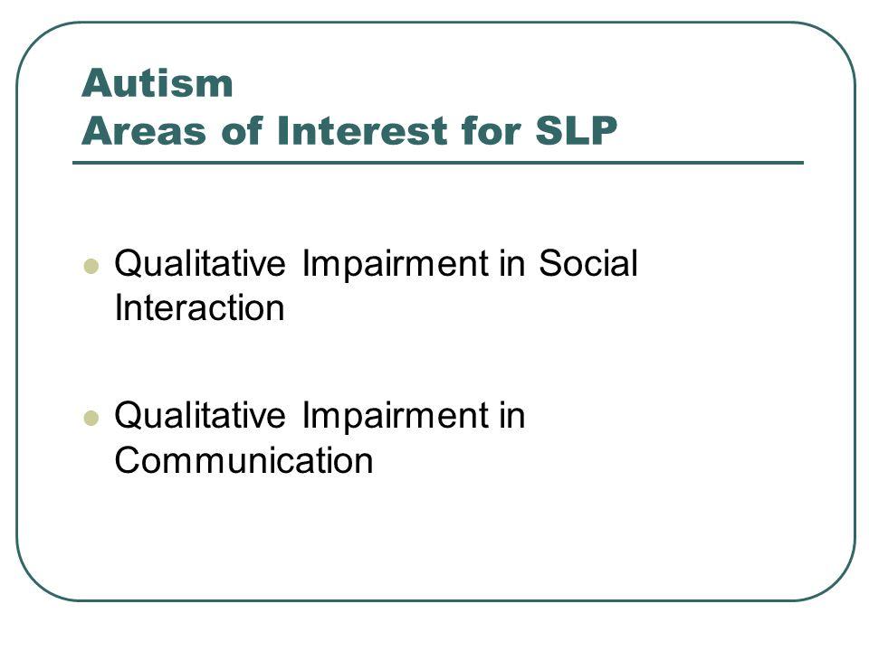 Autism Areas of Interest for SLP Qualitative Impairment in Social Interaction Qualitative Impairment in Communication
