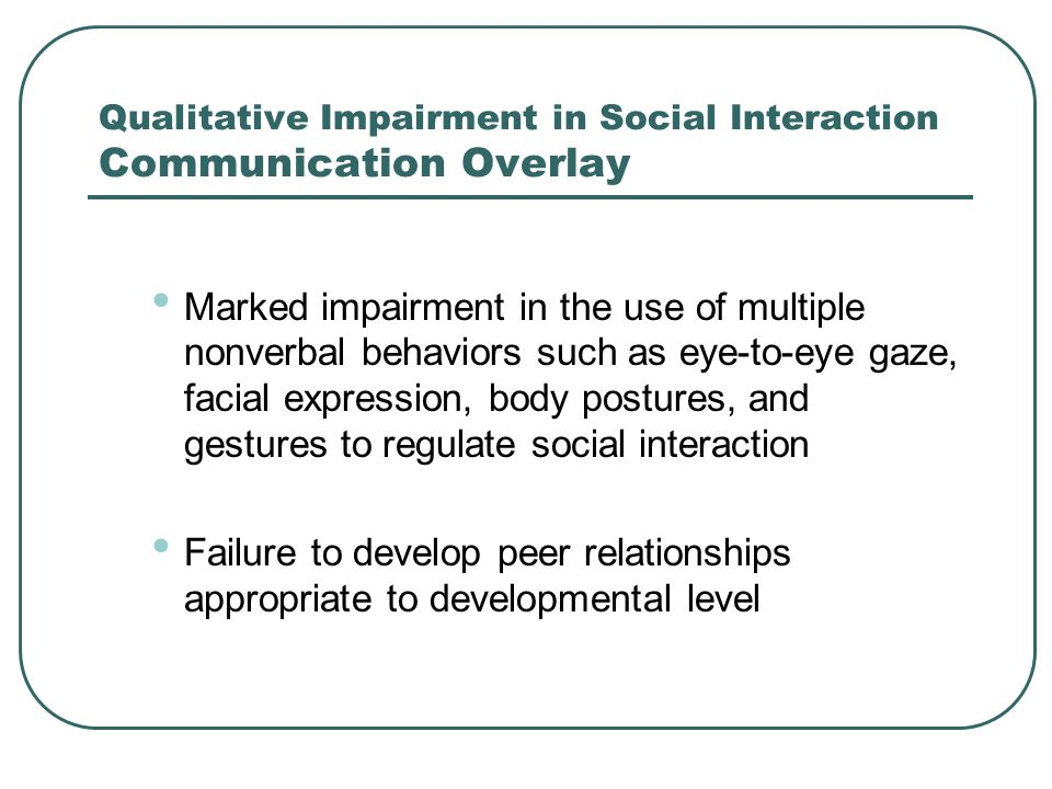Qualitative Impairment in Social Interaction Communication Overlay Marked impairment in the use of multiple nonverbal behaviors such as eye-to-eye gaz