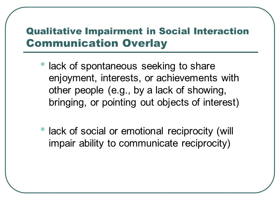 Qualitative Impairment in Communication delay in, or total lack of, the development of spoken language (not accompanied by an attempt to compensate through alternative modes of communication such as gesture or mime) in individuals with adequate speech, marked impairment in the ability to initiate or sustain a conversation with others