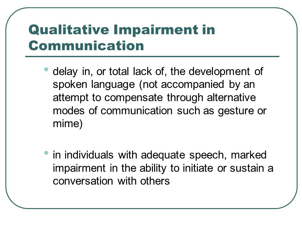 Qualitative Impairment in Communication repetitive use of language or idiosyncratic language lack of varied, spontaneous make-believe play or social imitative play appropriate to developmental level