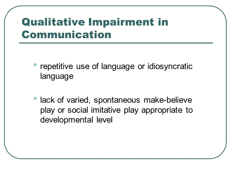 Qualitative Impairment in Communication repetitive use of language or idiosyncratic language lack of varied, spontaneous make-believe play or social i