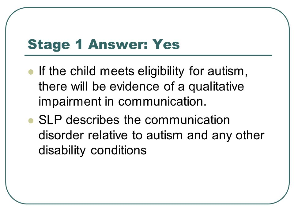Stage 1 Answer: Yes If the child meets eligibility for autism, there will be evidence of a qualitative impairment in communication. SLP describes the