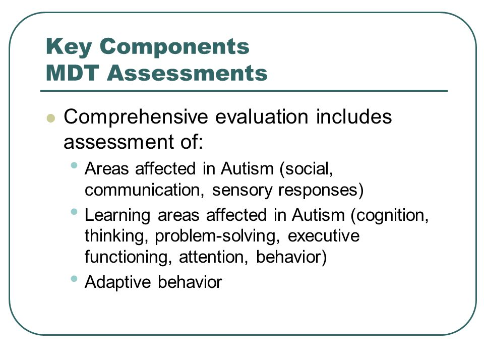 MDT Assessment for Autism Guiding Principles Retrospective diagnosis – need information from parents Variety of assessment tools, strategies procedures (qualitative not score-bound) Tests, observation screening scales Adaptive behavior rating scales Observations, clinical interview Parent interview, teacher interviews