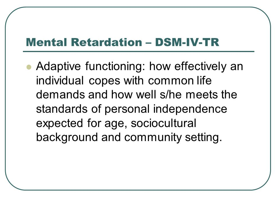 Mental Retardation – DSM-IV-TR Adaptive functioning: how effectively an individual copes with common life demands and how well s/he meets the standard