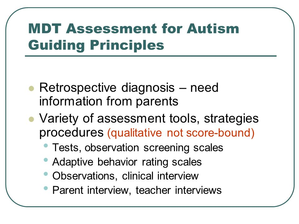 MDT Assessment for Autism Guiding Principles Retrospective diagnosis – need information from parents Variety of assessment tools, strategies procedure