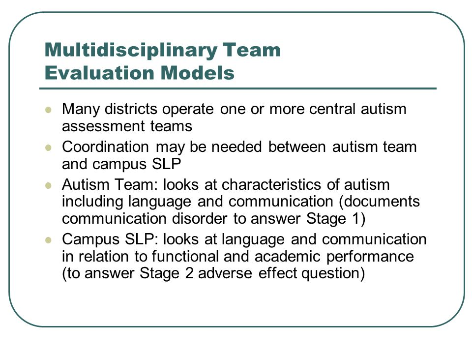 Multidisciplinary Team Evaluation Models Many districts operate one or more central autism assessment teams Coordination may be needed between autism