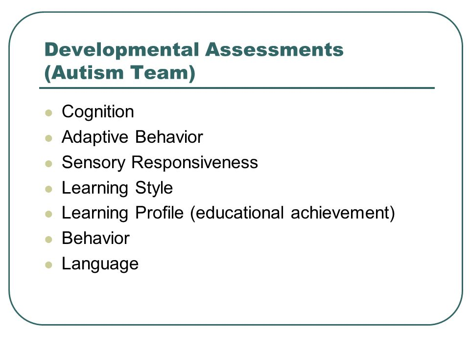 Developmental Assessments (Autism Team) Cognition Adaptive Behavior Sensory Responsiveness Learning Style Learning Profile (educational achievement) B