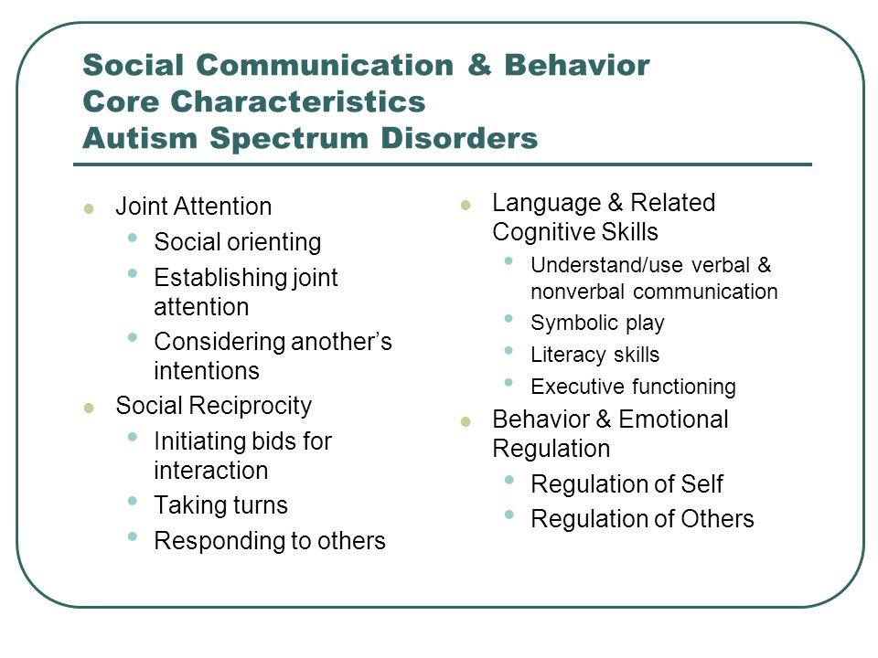 Social Communication & Behavior Core Characteristics Autism Spectrum Disorders Joint Attention Social orienting Establishing joint attention Consideri
