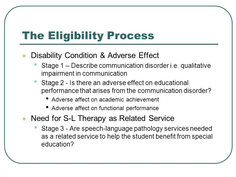 The Eligibility Process Disability Condition & Adverse Effect Stage 1 – Describe communication disorder i.e. qualitative impairment in communication S